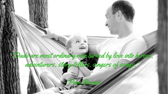 -Dads are most ordinary men turned by love into heroes, adventurers, story-tellers, singers of songs.-- Pam Brown