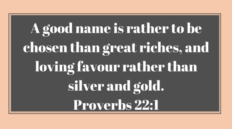 A good name is rather to be chosen than great riches, and loving favour rather than silver and gold.