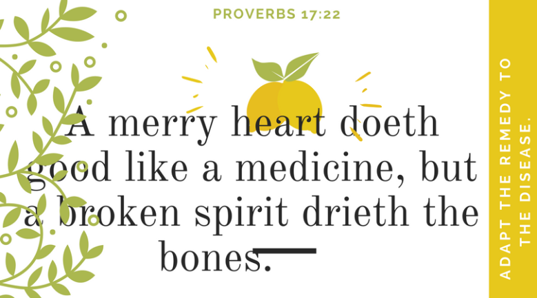 A merry heart doeth good like a medicine, but a broken spirit drieth the bones.