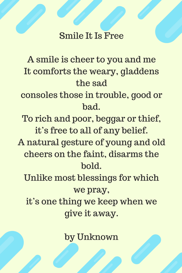 A smile is cheer to you and meIt comforts the weary, gladdens the sadconsoles those in trouble, good or bad.To rich and poor, beggar or thief,it_s free to all of any belief.A natural g
