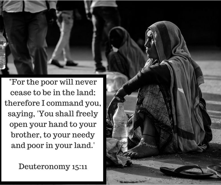 -For the poor will never cease to be in the land; therefore I command you, saying, 'You shall freely open your hand to your brother, to your needy and poor in your land.'