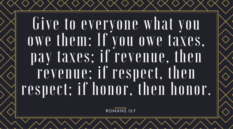 Give to everyone what you owe them- If you owe taxes, pay taxes; if revenue, then revenue; if respect, then respect; if honor, then honor.