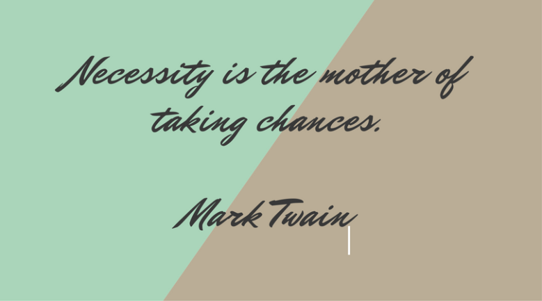 Necessity is the mother of taking chances.Mark Twain