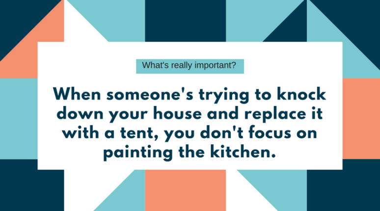 When someone's trying to knock down your house and replace it with a tent, you don't focus on painting the kitchen