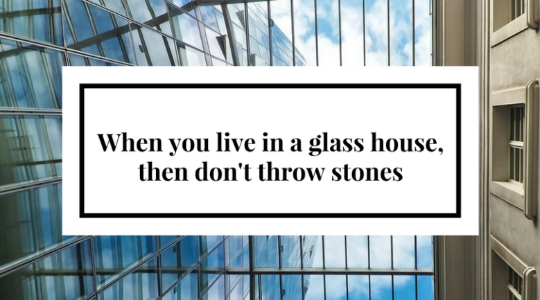 When you live in a glass house, then don't throw stones