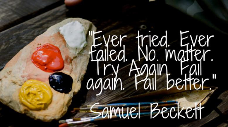 -Ever tried. Ever failed. No matter. Try Again. Fail again. Fail better.-