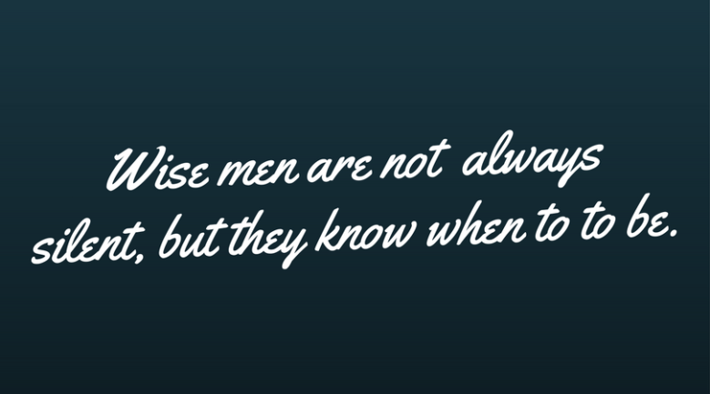 Wise men are not alwayssilent but they know when to to be.